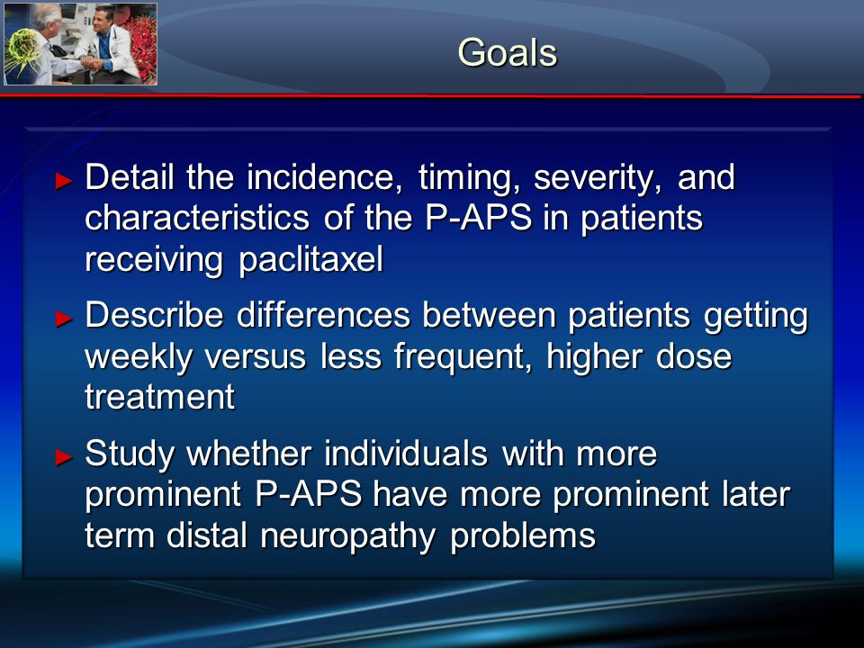 Goals Detail the incidence, timing, severity, and characteristics of the P-APS in patients receiving paclitaxel Detail the incidence, timing, severity