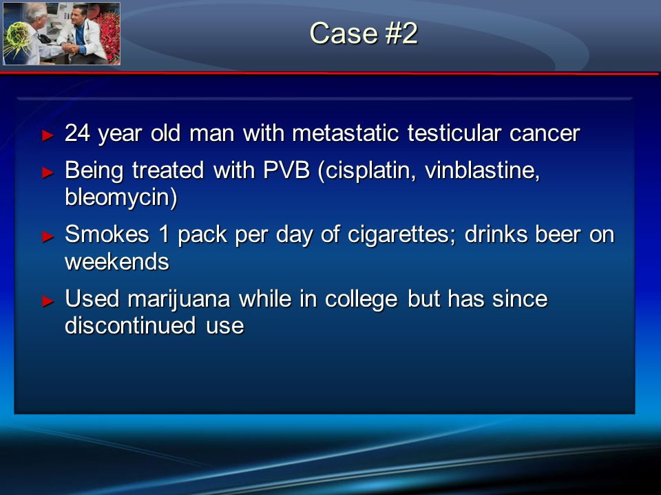 Case #2 24 year old man with metastatic testicular cancer 24 year old man with metastatic testicular cancer Being treated with PVB (cisplatin, vinblas