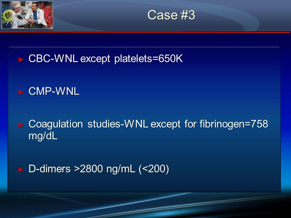 CBC-WNL except platelets=650K CBC-WNL except platelets=650K CMP-WNL CMP-WNL Coagulation studies-WNL except for fibrinogen=758 mg/dL Coagulation studie