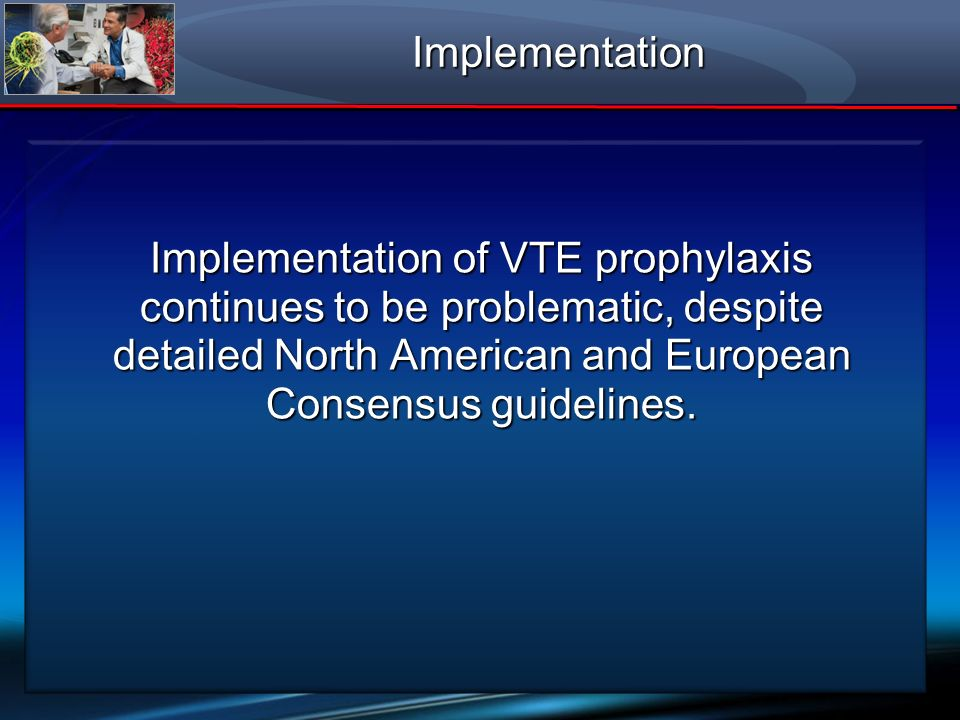 Implementation of VTE prophylaxis continues to be problematic, despite detailed North American and European Consensus guidelines. Implementation