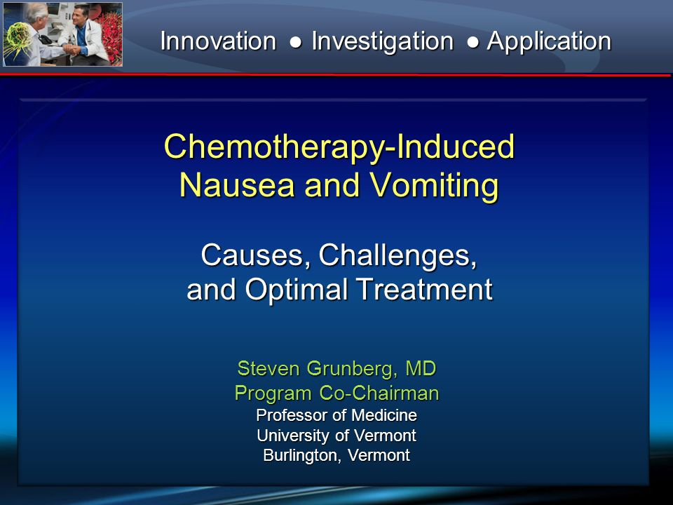Chemotherapy-Induced Nausea and Vomiting Causes, Challenges, and Optimal Treatment Steven Grunberg, MD Program Co-Chairman Professor of Medicine Unive