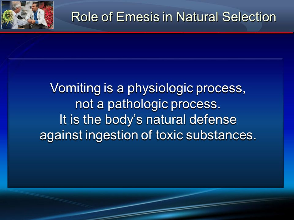 Role of Emesis in Natural Selection Vomiting is a physiologic process, not a pathologic process. It is the bodys natural defense against ingestion of