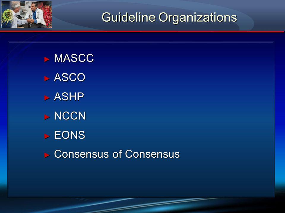 Guideline Organizations MASCC MASCC ASCO ASCO ASHP ASHP NCCN NCCN EONS EONS Consensus of Consensus Consensus of Consensus