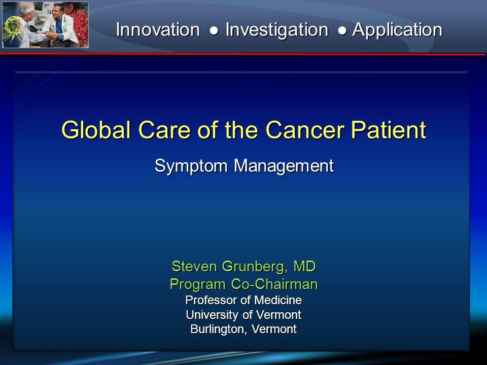 Global Care of the Cancer Patient Symptom Management Steven Grunberg, MD Program Co-Chairman Professor of Medicine University of Vermont Burlington, V
