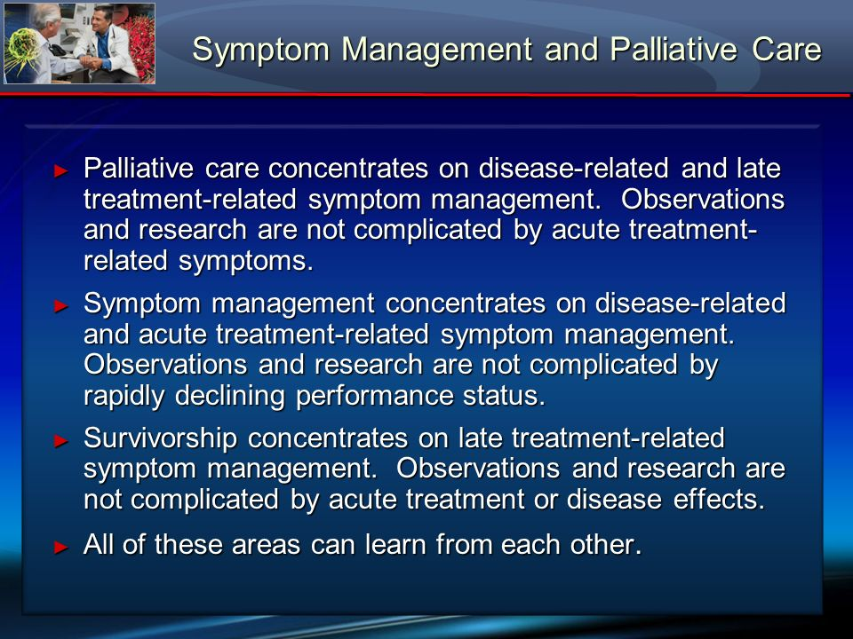 Symptom Management and Palliative Care Palliative care concentrates on disease-related and late treatment-related symptom management. Observations and