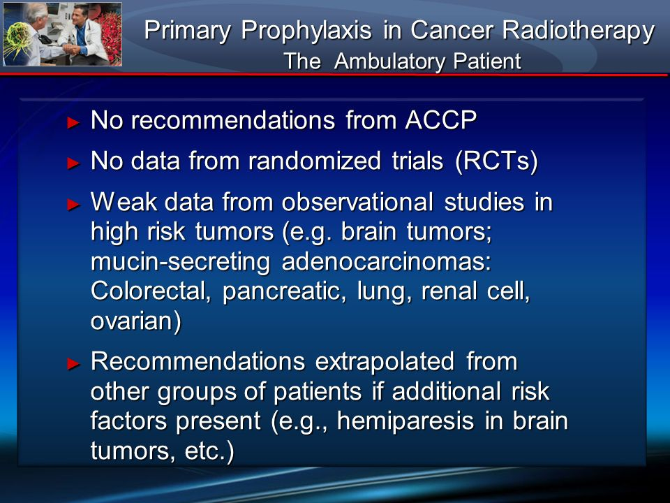 Primary Prophylaxis in Cancer Radiotherapy The Ambulatory Patient No recommendations from ACCP No recommendations from ACCP No data from randomized tr