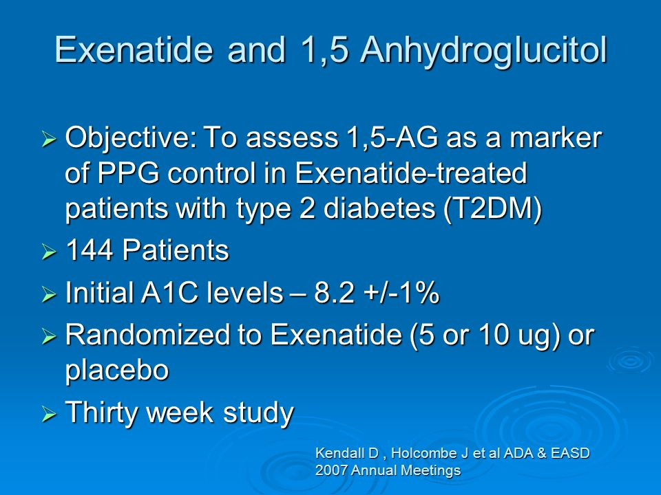 Exenatide and 1,5 Anhydroglucitol Objective: To assess 1,5-AG as a marker of PPG control in Exenatide-treated patients with type 2 diabetes (T2DM) Objective: To assess 1,5-AG as a marker of PPG control in Exenatide-treated patients with type 2 diabetes (T2DM) 144 Patients 144 Patients Initial A1C levels – 8.2 +/-1% Initial A1C levels – 8.2 +/-1% Randomized to Exenatide (5 or 10 ug) or placebo Randomized to Exenatide (5 or 10 ug) or placebo Thirty week study Thirty week study Kendall D, Holcombe J et al ADA & EASD 2007 Annual Meetings