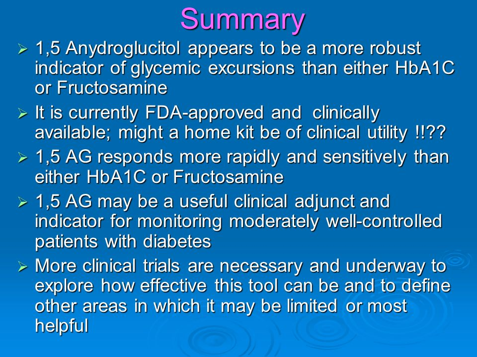 Summary 1,5 Anydroglucitol appears to be a more robust indicator of glycemic excursions than either HbA1C or Fructosamine 1,5 Anydroglucitol appears to be a more robust indicator of glycemic excursions than either HbA1C or Fructosamine It is currently FDA-approved and clinically available; might a home kit be of clinical utility !!?.