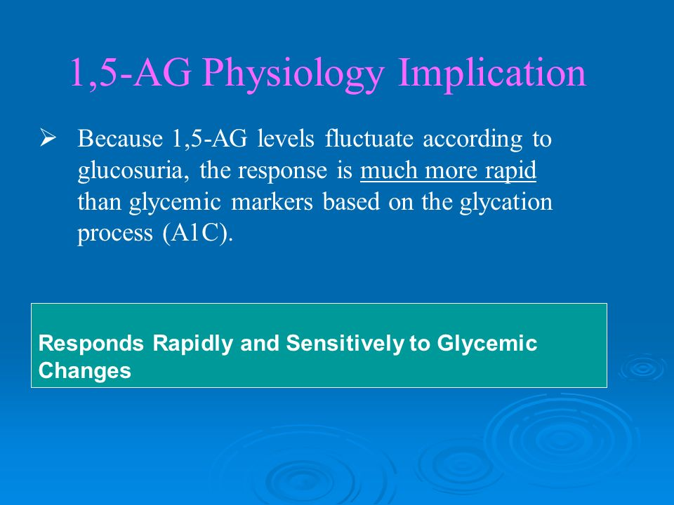 1,5-AG Physiology Implication Because 1,5-AG levels fluctuate according to glucosuria, the response is much more rapid than glycemic markers based on the glycation process (A1C).
