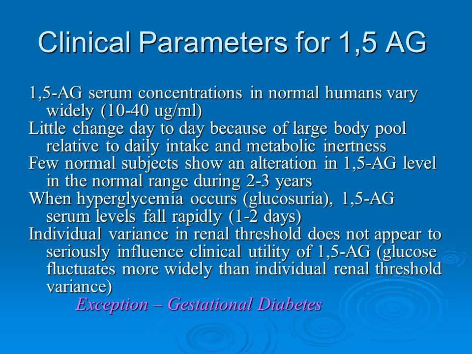 Clinical Parameters for 1,5 AG 1,5-AG serum concentrations in normal humans vary widely (10-40 ug/ml) Little change day to day because of large body pool relative to daily intake and metabolic inertness Few normal subjects show an alteration in 1,5-AG level in the normal range during 2-3 years When hyperglycemia occurs (glucosuria), 1,5-AG serum levels fall rapidly (1-2 days) Individual variance in renal threshold does not appear to seriously influence clinical utility of 1,5-AG (glucose fluctuates more widely than individual renal threshold variance) Exception – Gestational Diabetes