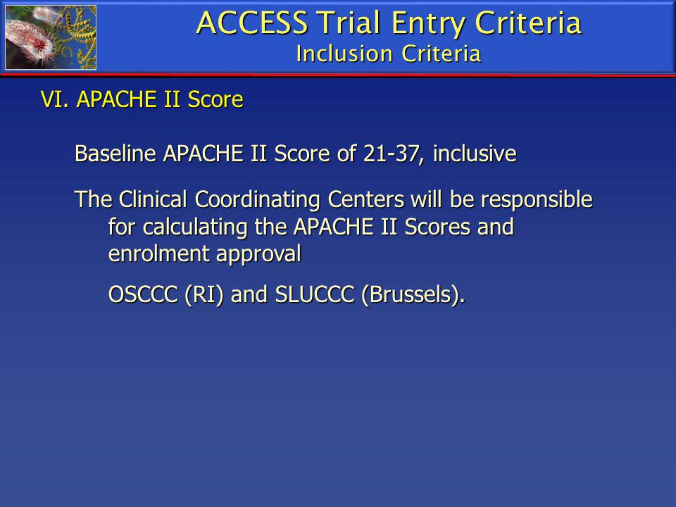VI. APACHE II Score Baseline APACHE II Score of 21-37, inclusive The Clinical Coordinating Centers will be responsible for calculating the APACHE II S