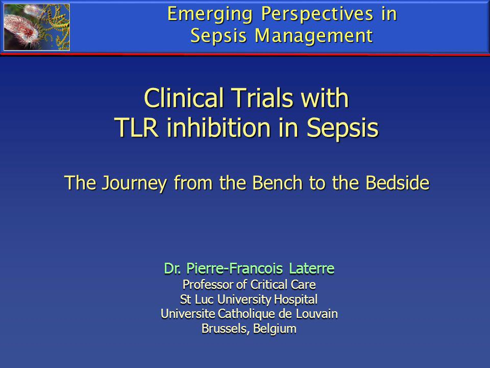 Clinical Trials with TLR inhibition in Sepsis The Journey from the Bench to the Bedside Emerging Perspectives in Sepsis Management Dr. Pierre-Francois