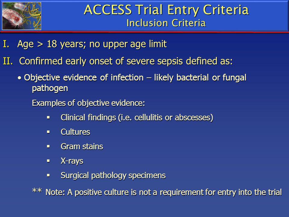 I. Age > 18 years; no upper age limit II. Confirmed early onset of severe sepsis defined as: Objective evidence of infection – likely bacterial or fun