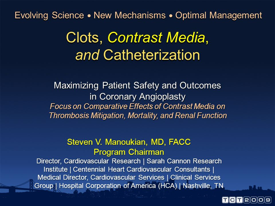 Clots, Contrast Media, and Catheterization Conclusions In PCI, ischemic complications are associated with adverse outcomes In PCI, ischemic complications are associated with adverse outcomes Aggressive PCI anticoagulation regimens are effective in reducing ischemic events but increase bleeding complications Aggressive PCI anticoagulation regimens are effective in reducing ischemic events but increase bleeding complications Active decision-making with regard to the type of contrast media may: Active decision-making with regard to the type of contrast media may: Favorably impact rates of ischemic complications Favorably impact rates of ischemic complications Not adversely affect rates of bleeding complications Not adversely affect rates of bleeding complications Obviate the need for aggressive anticoagulation regimens Obviate the need for aggressive anticoagulation regimens Improve overall PCI outcomes Improve overall PCI outcomes