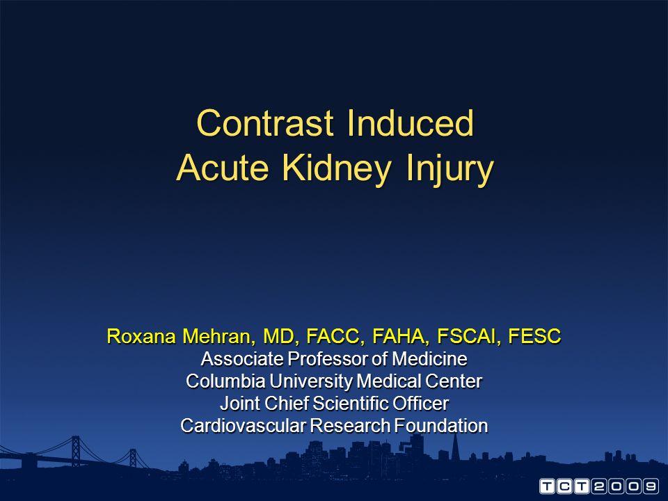 Contrast Induced Acute Kidney Injury Roxana Mehran, MD, FACC, FAHA, FSCAI, FESC Associate Professor of Medicine Columbia University Medical Center Joint Chief Scientific Officer Cardiovascular Research Foundation