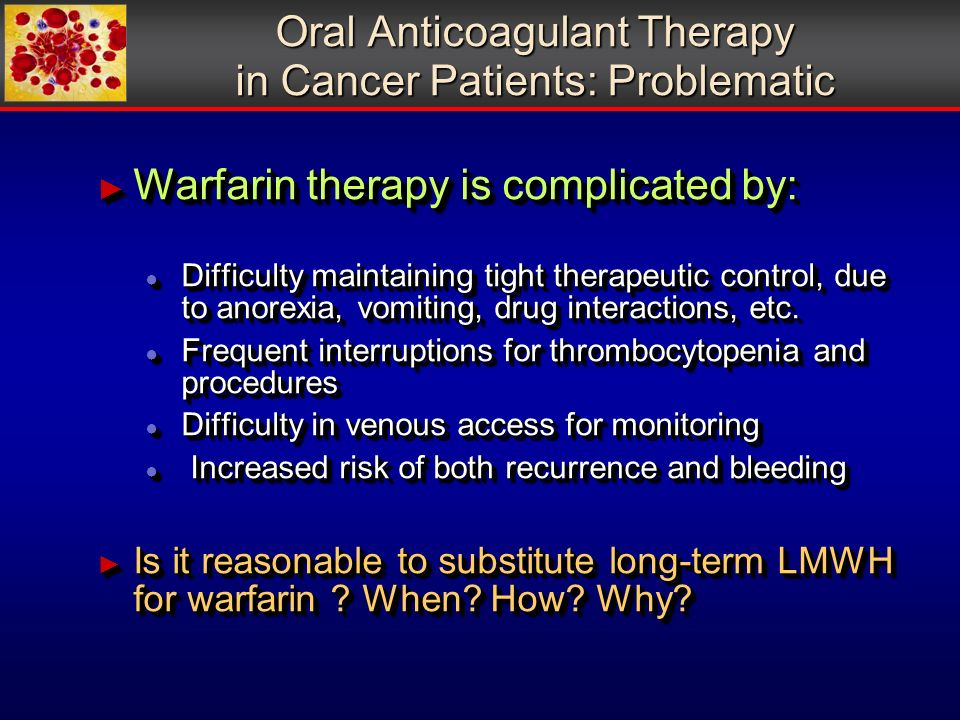 Oral Anticoagulant Therapy in Cancer Patients: Problematic Warfarin therapy is complicated by: Warfarin therapy is complicated by: Difficulty maintaining tight therapeutic control, due to anorexia, vomiting, drug interactions, etc.