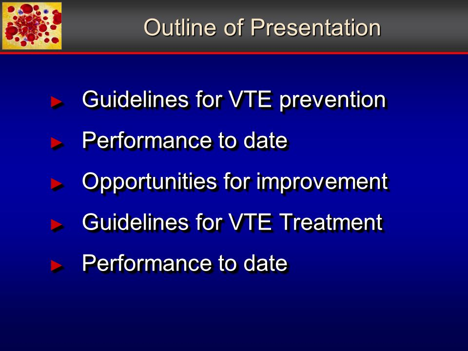 Outline of Presentation Guidelines for VTE prevention Guidelines for VTE prevention Performance to date Performance to date Opportunities for improvement Opportunities for improvement Guidelines for VTE Treatment Guidelines for VTE Treatment Performance to date Performance to date Guidelines for VTE prevention Guidelines for VTE prevention Performance to date Performance to date Opportunities for improvement Opportunities for improvement Guidelines for VTE Treatment Guidelines for VTE Treatment Performance to date Performance to date