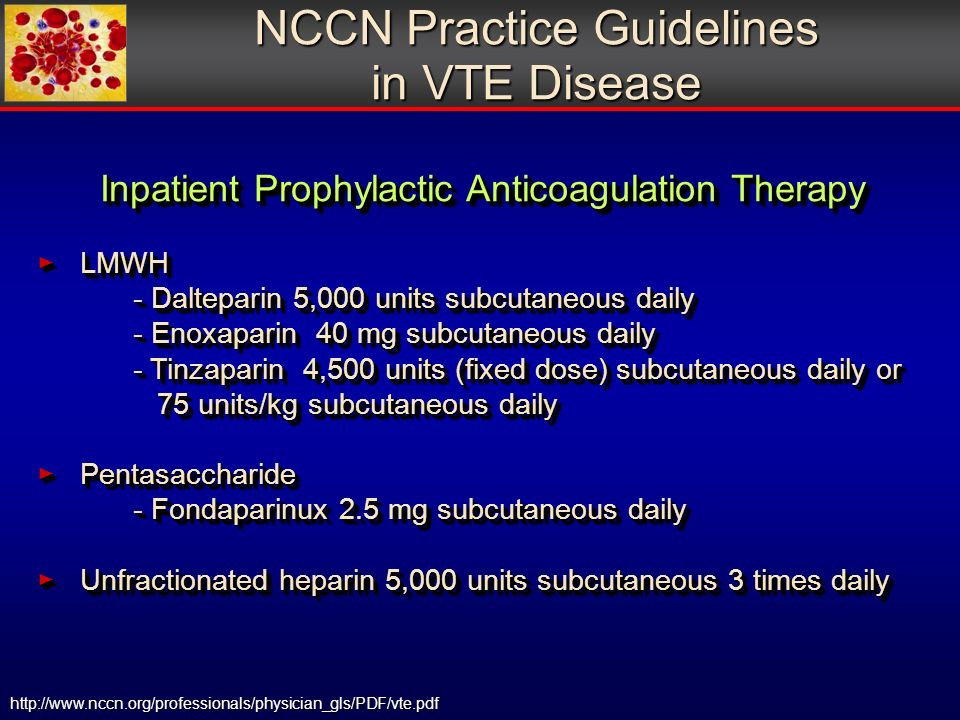 http://www.nccn.org/professionals/physician_gls/PDF/vte.pdf NCCN Practice Guidelines in VTE Disease Inpatient Prophylactic Anticoagulation Therapy LMWH LMWH - Dalteparin 5,000 units subcutaneous daily - Enoxaparin 40 mg subcutaneous daily - Tinzaparin 4,500 units (fixed dose) subcutaneous daily or 75 units/kg subcutaneous daily Pentasaccharide Pentasaccharide - Fondaparinux 2.5 mg subcutaneous daily Unfractionated heparin 5,000 units subcutaneous 3 times daily Unfractionated heparin 5,000 units subcutaneous 3 times daily Inpatient Prophylactic Anticoagulation Therapy LMWH LMWH - Dalteparin 5,000 units subcutaneous daily - Enoxaparin 40 mg subcutaneous daily - Tinzaparin 4,500 units (fixed dose) subcutaneous daily or 75 units/kg subcutaneous daily Pentasaccharide Pentasaccharide - Fondaparinux 2.5 mg subcutaneous daily Unfractionated heparin 5,000 units subcutaneous 3 times daily Unfractionated heparin 5,000 units subcutaneous 3 times daily