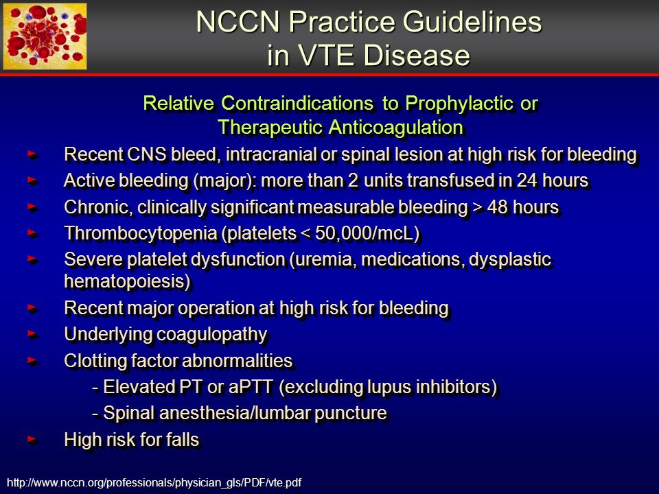 http://www.nccn.org/professionals/physician_gls/PDF/vte.pdf NCCN Practice Guidelines in VTE Disease Relative Contraindications to Prophylactic or Therapeutic Anticoagulation Recent CNS bleed, intracranial or spinal lesion at high risk for bleeding Recent CNS bleed, intracranial or spinal lesion at high risk for bleeding Active bleeding (major): more than 2 units transfused in 24 hours Active bleeding (major): more than 2 units transfused in 24 hours Chronic, clinically significant measurable bleeding > 48 hours Chronic, clinically significant measurable bleeding > 48 hours Thrombocytopenia (platelets < 50,000/mcL) Thrombocytopenia (platelets < 50,000/mcL) Severe platelet dysfunction (uremia, medications, dysplastic hematopoiesis) Severe platelet dysfunction (uremia, medications, dysplastic hematopoiesis) Recent major operation at high risk for bleeding Recent major operation at high risk for bleeding Underlying coagulopathy Underlying coagulopathy Clotting factor abnormalities Clotting factor abnormalities - Elevated PT or aPTT (excluding lupus inhibitors) - Spinal anesthesia/lumbar puncture High risk for falls High risk for falls Relative Contraindications to Prophylactic or Therapeutic Anticoagulation Recent CNS bleed, intracranial or spinal lesion at high risk for bleeding Recent CNS bleed, intracranial or spinal lesion at high risk for bleeding Active bleeding (major): more than 2 units transfused in 24 hours Active bleeding (major): more than 2 units transfused in 24 hours Chronic, clinically significant measurable bleeding > 48 hours Chronic, clinically significant measurable bleeding > 48 hours Thrombocytopenia (platelets < 50,000/mcL) Thrombocytopenia (platelets < 50,000/mcL) Severe platelet dysfunction (uremia, medications, dysplastic hematopoiesis) Severe platelet dysfunction (uremia, medications, dysplastic hematopoiesis) Recent major operation at high risk for bleeding Recent major operation at high risk for bleeding Underlying coagulopathy Underlying coagulopathy Clotting factor abnormalities Clotting factor abnormalities - Elevated PT or aPTT (excluding lupus inhibitors) - Spinal anesthesia/lumbar puncture High risk for falls High risk for falls