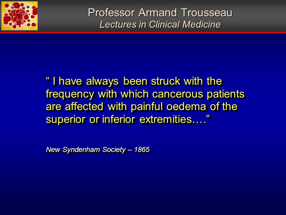 Professor Armand Trousseau Lectures in Clinical Medicine I have always been struck with the frequency with which cancerous patients are affected with painful oedema of the superior or inferior extremities….