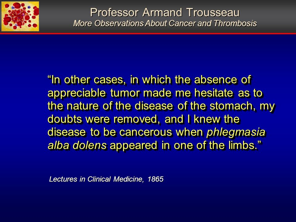 Professor Armand Trousseau More Observations About Cancer and Thrombosis In other cases, in which the absence of appreciable tumor made me hesitate as to the nature of the disease of the stomach, my doubts were removed, and I knew the disease to be cancerous when phlegmasia alba dolens appeared in one of the limbs.