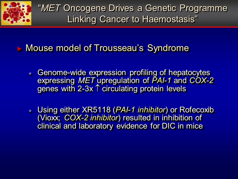 Mouse model of Trousseaus Syndrome Mouse model of Trousseaus Syndrome Genome-wide expression profiling of hepatocytes expressing MET upregulation of PAI-1 and COX-2 genes with 2-3x circulating protein levels Genome-wide expression profiling of hepatocytes expressing MET upregulation of PAI-1 and COX-2 genes with 2-3x circulating protein levels Using either XR5118 (PAI-1 inhibitor) or Rofecoxib (Vioxx; COX-2 inhibitor) resulted in inhibition of clinical and laboratory evidence for DIC in mice Using either XR5118 (PAI-1 inhibitor) or Rofecoxib (Vioxx; COX-2 inhibitor) resulted in inhibition of clinical and laboratory evidence for DIC in mice Mouse model of Trousseaus Syndrome Mouse model of Trousseaus Syndrome Genome-wide expression profiling of hepatocytes expressing MET upregulation of PAI-1 and COX-2 genes with 2-3x circulating protein levels Genome-wide expression profiling of hepatocytes expressing MET upregulation of PAI-1 and COX-2 genes with 2-3x circulating protein levels Using either XR5118 (PAI-1 inhibitor) or Rofecoxib (Vioxx; COX-2 inhibitor) resulted in inhibition of clinical and laboratory evidence for DIC in mice Using either XR5118 (PAI-1 inhibitor) or Rofecoxib (Vioxx; COX-2 inhibitor) resulted in inhibition of clinical and laboratory evidence for DIC in mice MET Oncogene Drives a Genetic Programme Linking Cancer to HaemostasisMET Oncogene Drives a Genetic Programme Linking Cancer to Haemostasis