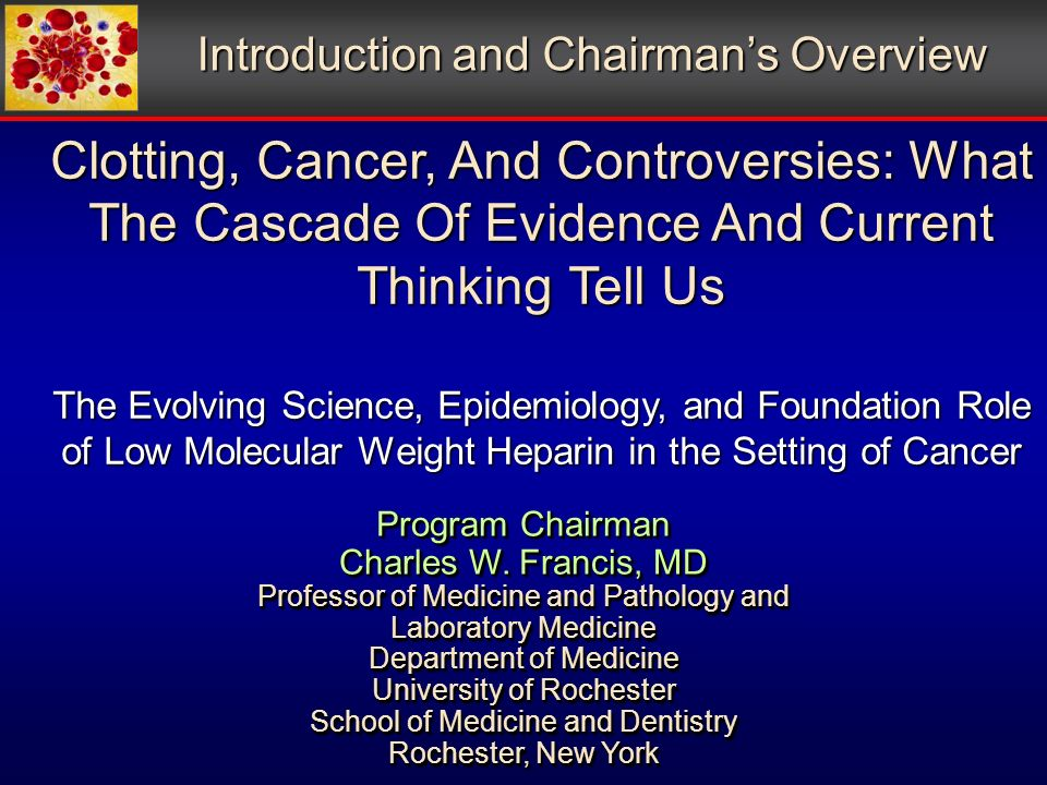 Introduction and Chairmans Overview Clotting, Cancer, And Controversies: What The Cascade Of Evidence And Current Thinking Tell Us The Evolving Science, Epidemiology, and Foundation Role of Low Molecular Weight Heparin in the Setting of Cancer Program Chairman Charles W.
