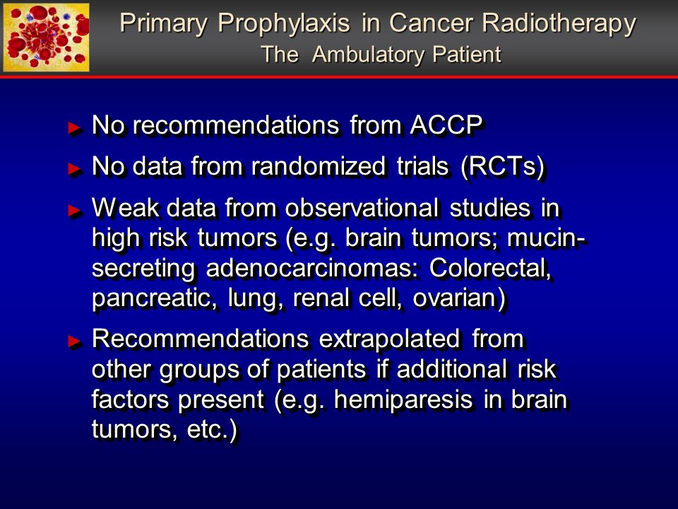 Primary Prophylaxis in Cancer Radiotherapy The Ambulatory Patient No recommendations from ACCP No recommendations from ACCP No data from randomized trials (RCTs) No data from randomized trials (RCTs) Weak data from observational studies in high risk tumors (e.g.