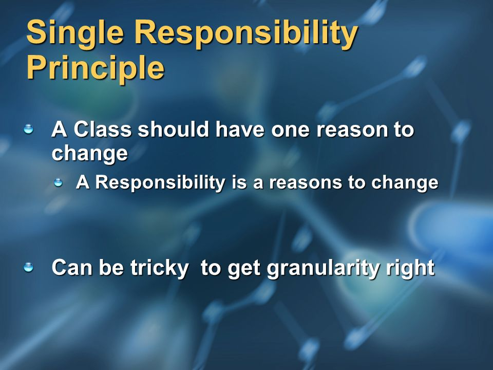 Single Responsibility Principle A Class should have one reason to change A Responsibility is a reasons to change Can be tricky to get granularity righ
