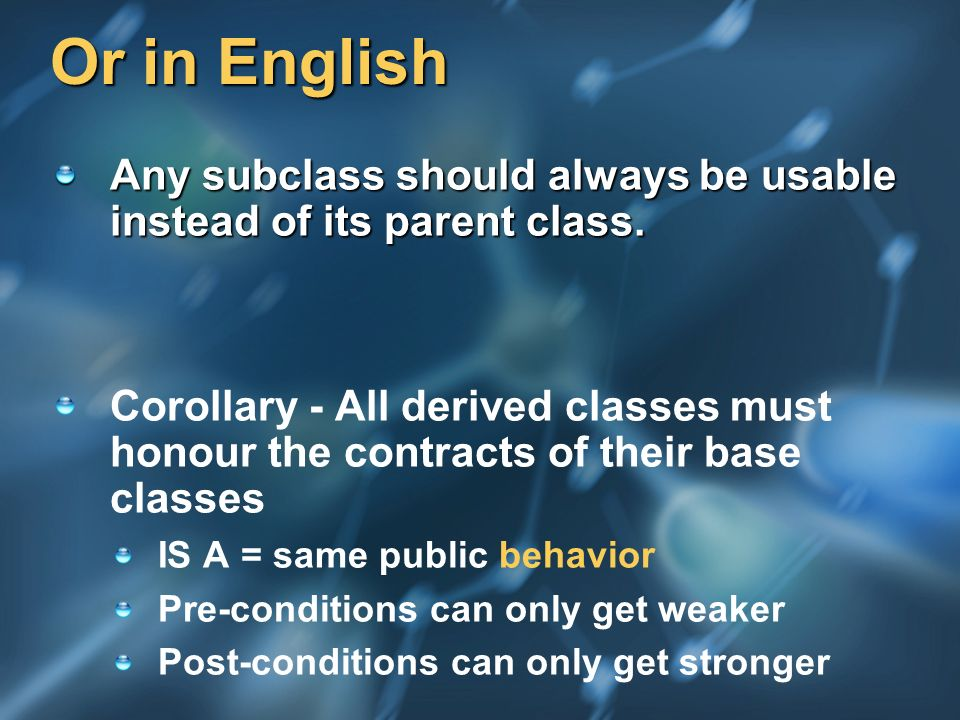 Or in English Any subclass should always be usable instead of its parent class. Corollary - All derived classes must honour the contracts of their bas