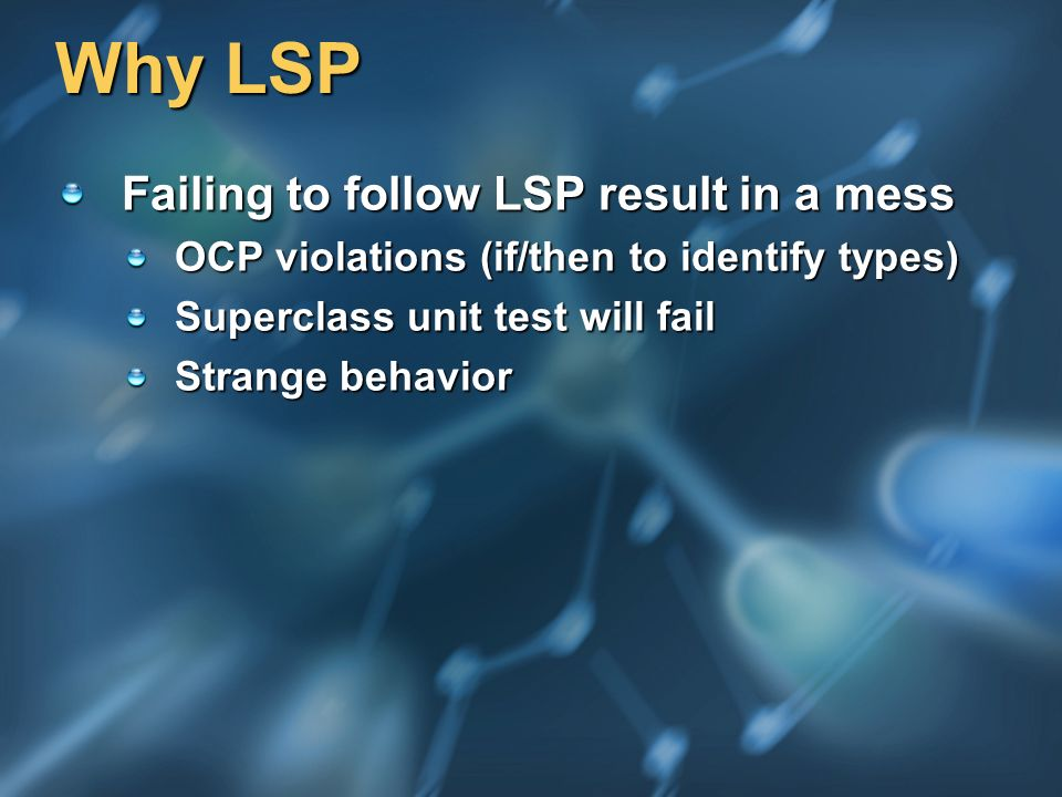 Why LSP Failing to follow LSP result in a mess OCP violations (if/then to identify types) Superclass unit test will fail Strange behavior