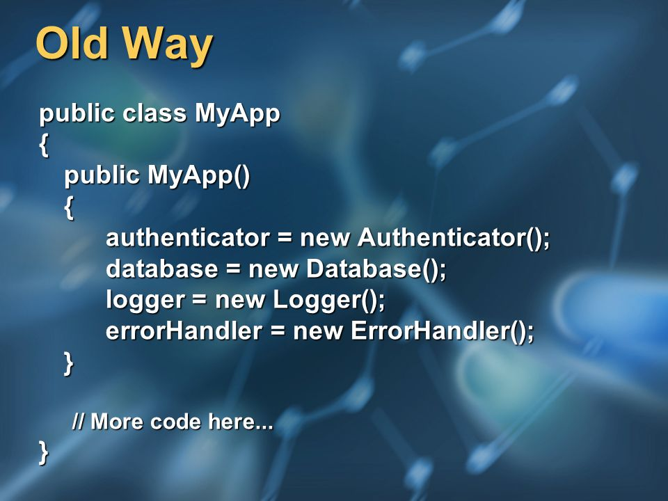Old Way public class MyApp { public MyApp() { authenticator = new Authenticator(); database = new Database(); logger = new Logger(); errorHandler = ne
