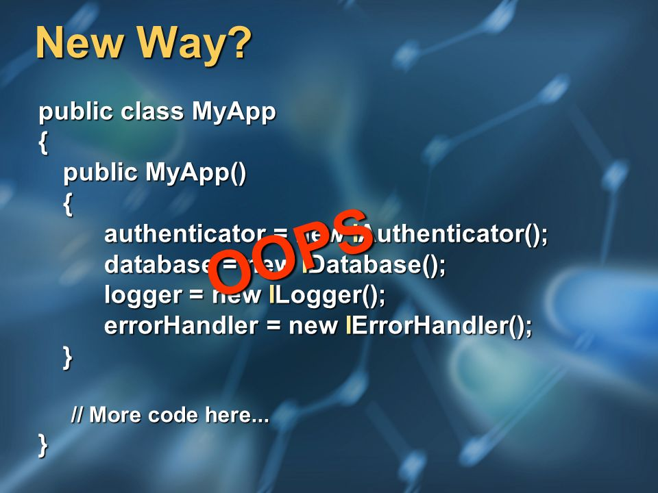 New Way? public class MyApp { public MyApp() { authenticator = new IAuthenticator(); database = new IDatabase(); logger = new ILogger(); errorHandler