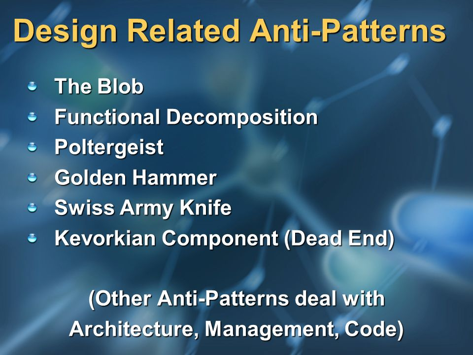 Design Related Anti-Patterns The Blob Functional Decomposition Poltergeist Golden Hammer Swiss Army Knife Kevorkian Component (Dead End) (Other Anti-P
