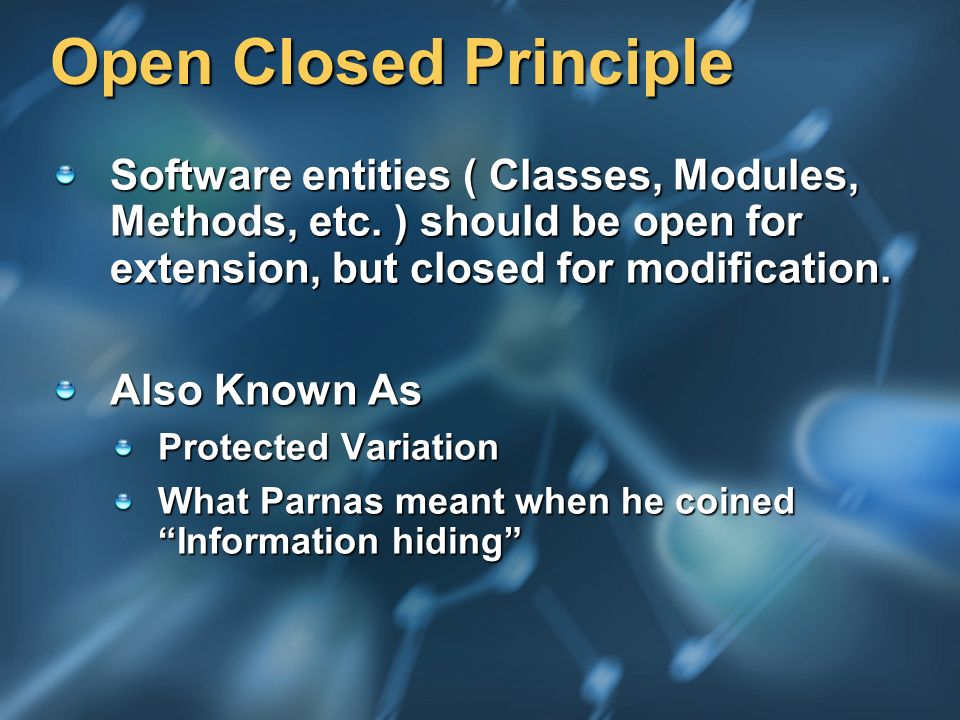 Open Closed Principle Software entities ( Classes, Modules, Methods, etc. ) should be open for extension, but closed for modification. Also Known As P