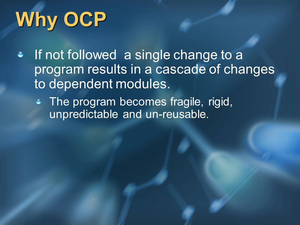 Why OCP If not followed a single change to a program results in a cascade of changes to dependent modules. The program becomes fragile, rigid, unpredi
