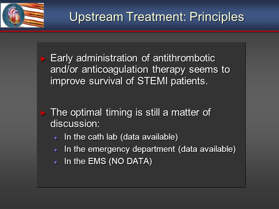 Upstream Treatment: Principles Early administration of antithrombotic and/or anticoagulation therapy seems to improve survival of STEMI patients.