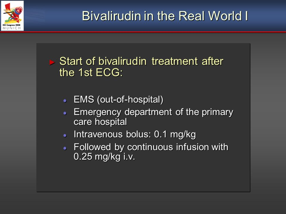 Bivalirudin in the Real World I Start of bivalirudin treatment after the 1st ECG: Start of bivalirudin treatment after the 1st ECG: EMS (out-of-hospital) EMS (out-of-hospital) Emergency department of the primary care hospital Emergency department of the primary care hospital Intravenous bolus: 0.1 mg/kg Intravenous bolus: 0.1 mg/kg Followed by continuous infusion with 0.25 mg/kg i.v.