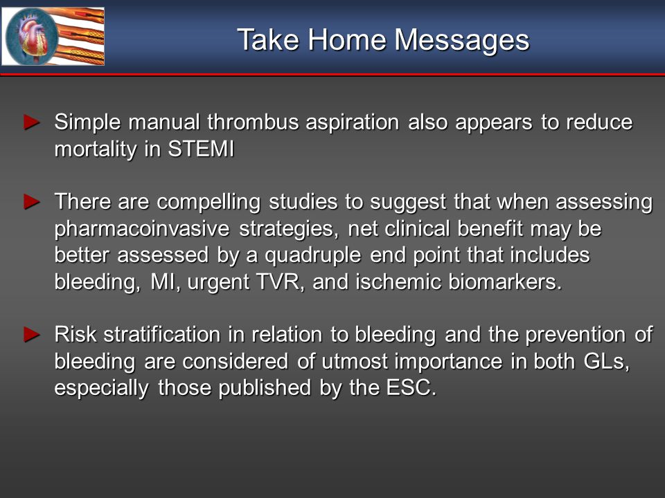 Take Home Messages Simple manual thrombus aspiration also appears to reduce mortality in STEMI Simple manual thrombus aspiration also appears to reduce mortality in STEMI There are compelling studies to suggest that when assessing pharmacoinvasive strategies, net clinical benefit may be better assessed by a quadruple end point that includes bleeding, MI, urgent TVR, and ischemic biomarkers.