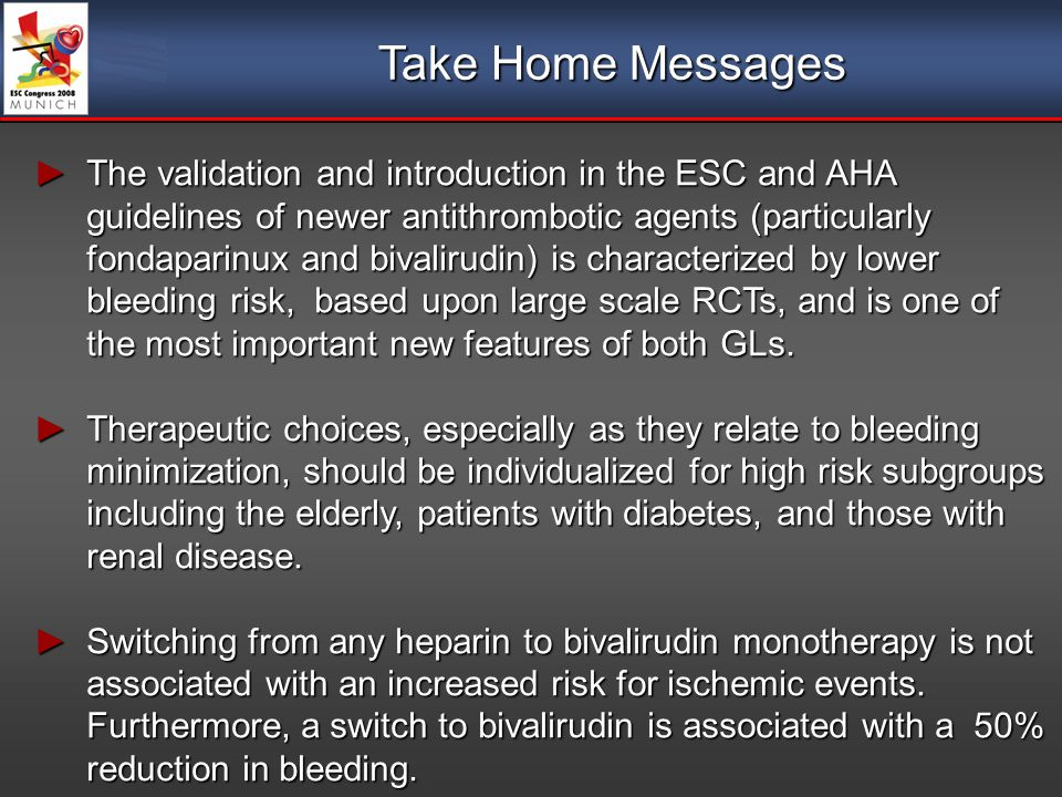 Take Home Messages The validation and introduction in the ESC and AHA guidelines of newer antithrombotic agents (particularly fondaparinux and bivalirudin) is characterized by lower bleeding risk, based upon large scale RCTs, and is one of the most important new features of both GLs.