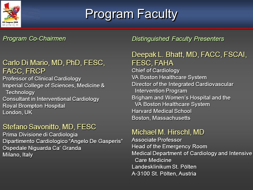Program Faculty Program Co-Chairmen Carlo Di Mario, MD, PhD, FESC, FACC, FRCP Professor of Clinical Cardiology Imperial College of Sciences, Medicine & Technology Technology Consultant in Interventional Cardiology Royal Brompton Hospital London, UK Stefano Savonitto, MD, FESC Prima Divisione di Cardiologia Dipartimento Cardiologico Angelo De Gasperis Ospedale Niguarda Ca Granda Milano, Italy Distinguished Faculty Presenters Deepak L.