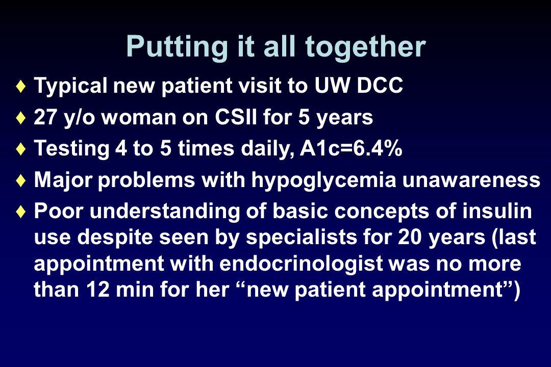 Putting it all together Typical new patient visit to UW DCC 27 y/o woman on CSII for 5 years Testing 4 to 5 times daily, A1c=6.4% Major problems with