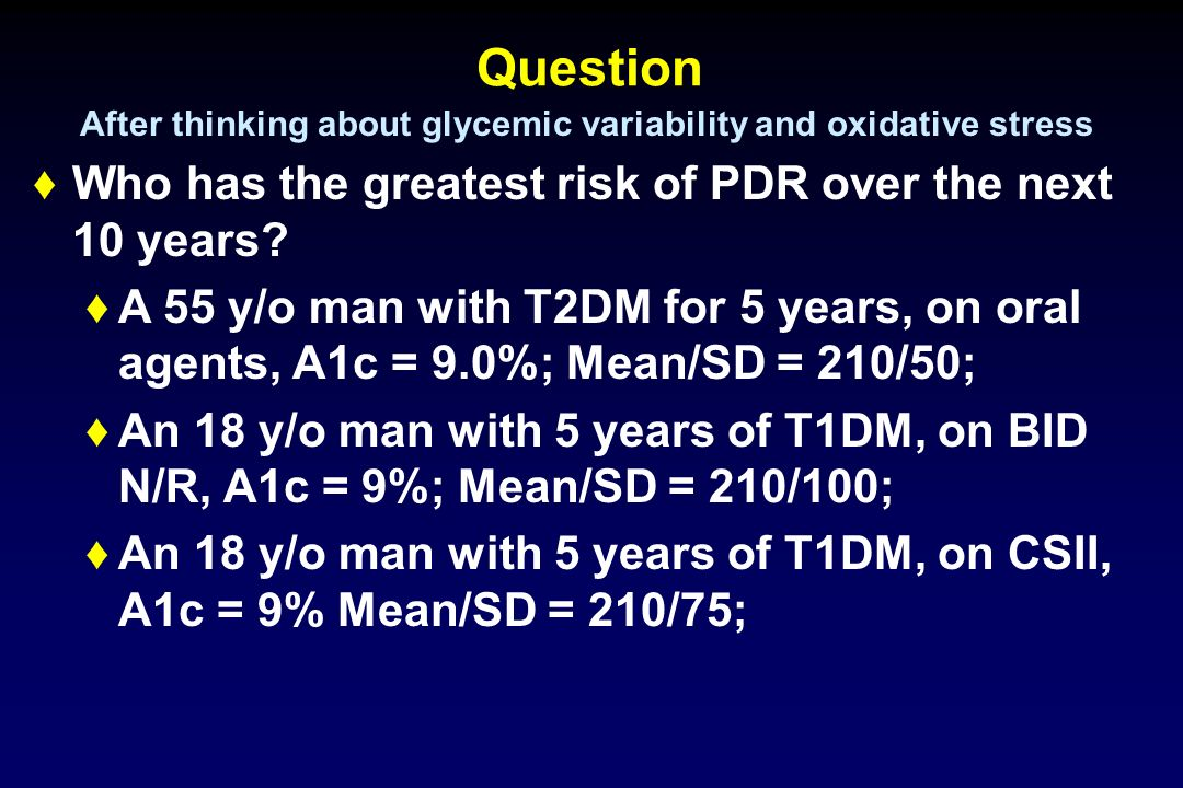 Question Who has the greatest risk of PDR over the next 10 years? A 55 y/o man with T2DM for 5 years, on oral agents, A1c = 9.0%; Mean/SD = 210/50; An