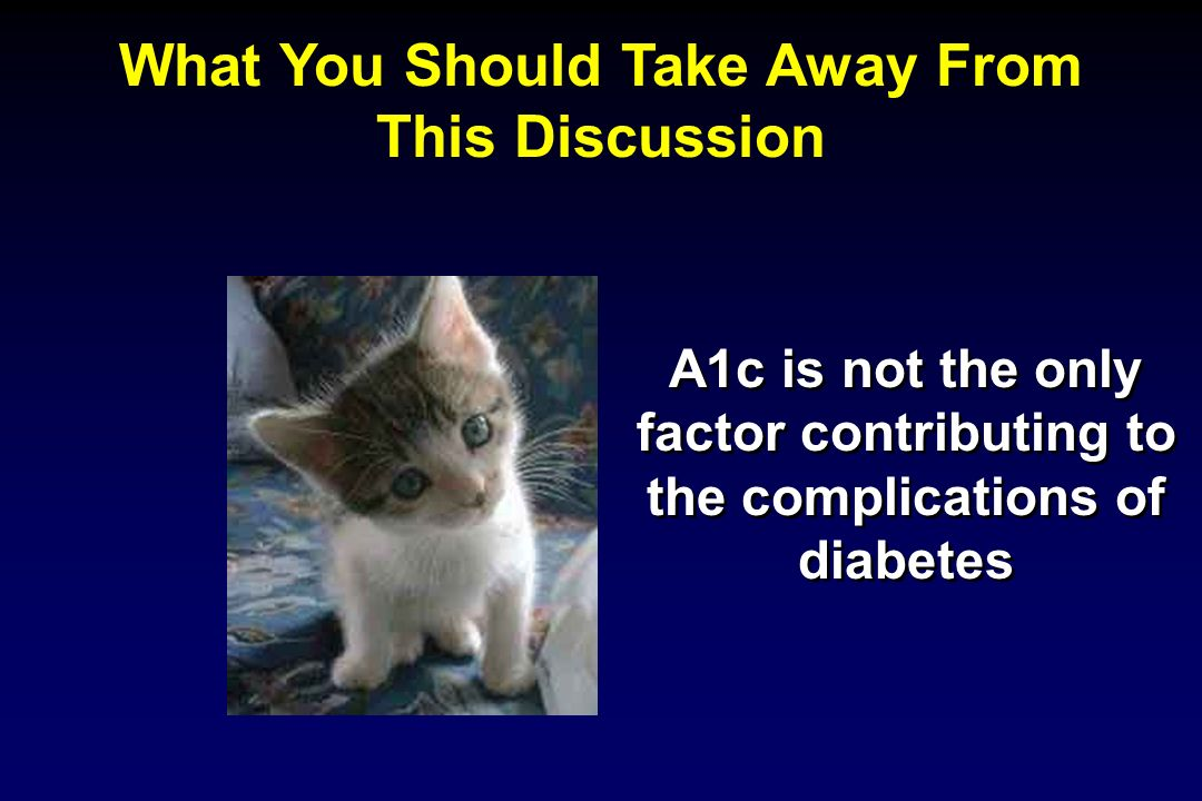 What You Should Take Away From This Discussion A1c is not the only factor contributing to the complications of diabetes