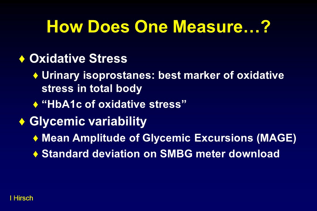 How Does One Measure…? Oxidative Stress Urinary isoprostanes: best marker of oxidative stress in total body HbA1c of oxidative stress Glycemic variabi