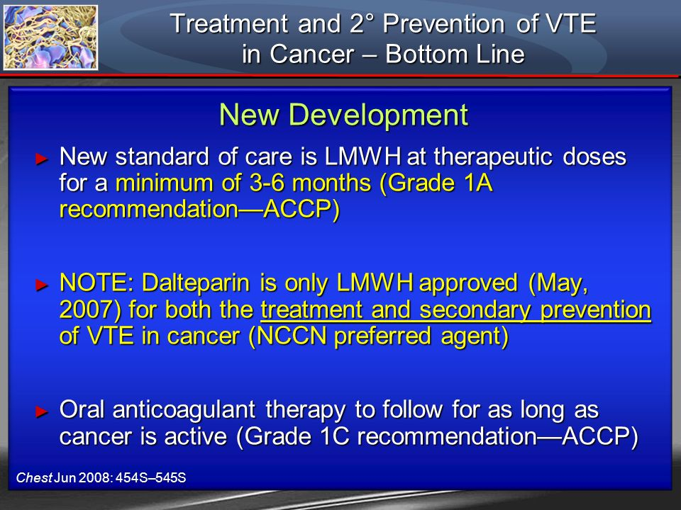 Treatment and 2° Prevention of VTE in Cancer – Bottom Line New standard of care is LMWH at therapeutic doses for a minimum of 3-6 months (Grade 1A rec