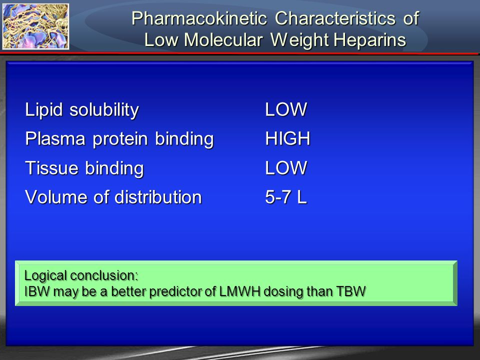 Pharmacokinetic Characteristics of Low Molecular Weight Heparins Lipid solubilityLOW Plasma protein bindingHIGH Tissue bindingLOW Volume of distributi