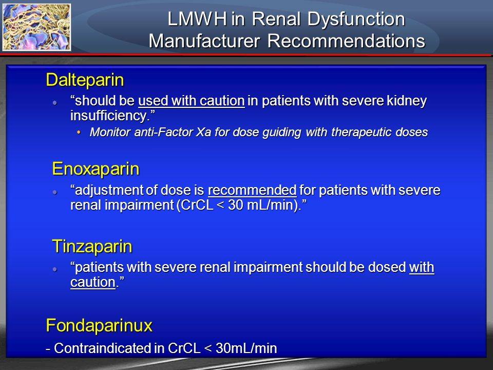 LMWH in Renal Dysfunction Manufacturer Recommendations Dalteparin should be used with caution in patients with severe kidney insufficiency. should be