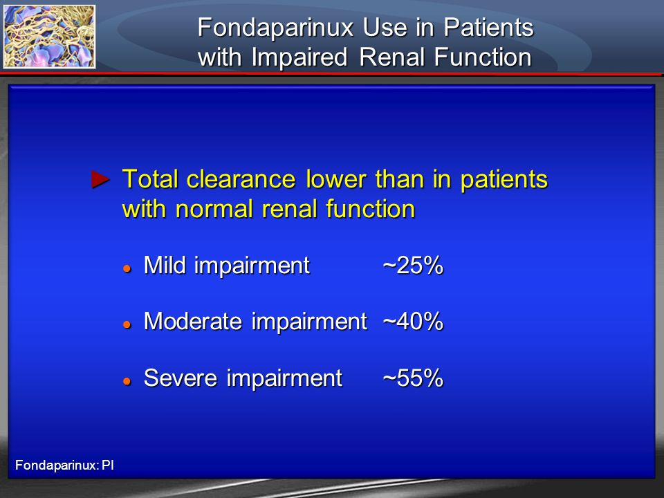 Fondaparinux Use in Patients with Impaired Renal Function Total clearance lower than in patients with normal renal function Total clearance lower than
