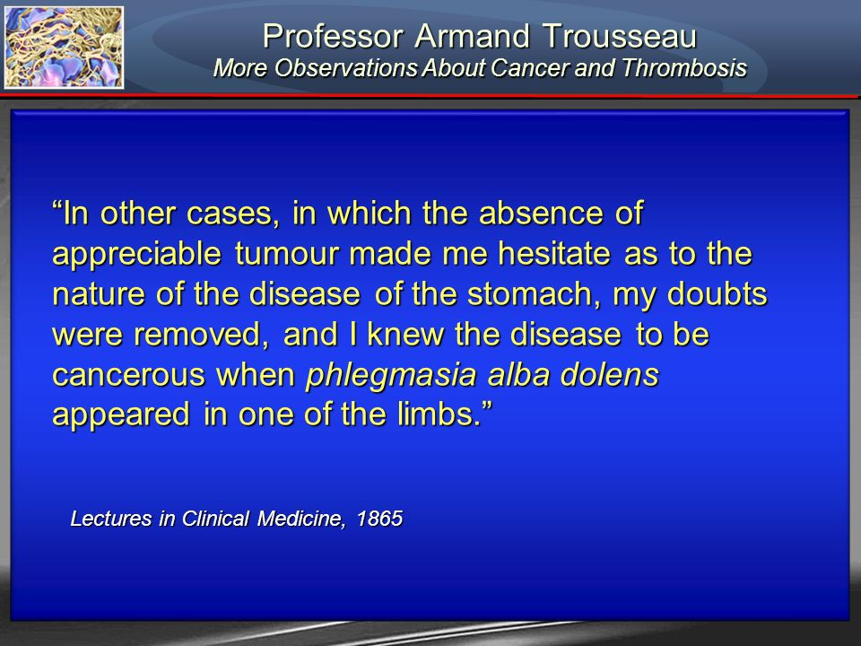 Professor Armand Trousseau More Observations About Cancer and Thrombosis Lectures in Clinical Medicine, 1865 Lectures in Clinical Medicine, 1865 In ot